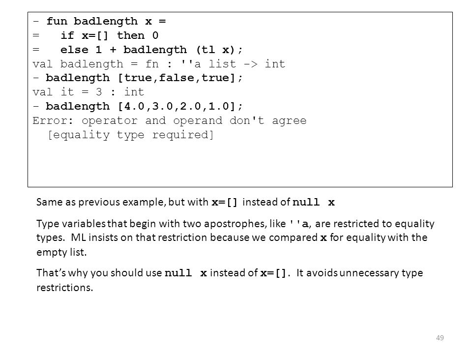 - fun badlength x = = if x=[] then 0 = else 1 + badlength (tl x); val badlength = fn : a list -> int - badlength [true,false,true]; val it = 3 : int - badlength [4.0,3.0,2.0,1.0]; Error: operator and operand don t agree [equality type required]
